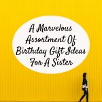 A Marvelous Assortment Of Birthday Gift Ideas For A Sister