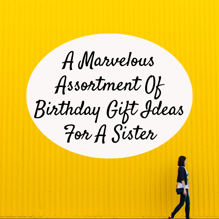 A Marvelous Assortment Of Birthday Gift Ideas For Sister